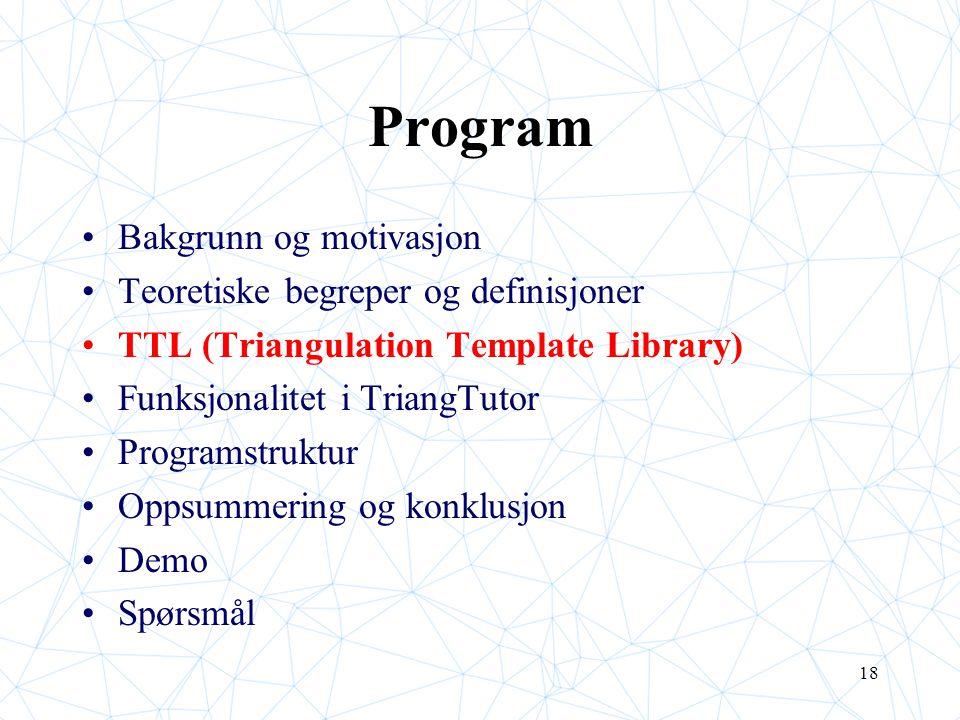 18 Program Bakgrunn og motivasjon Teoretiske begreper og definisjoner TTL (Triangulation Template Library) Funksjonalitet i TriangTutor Programstruktur Oppsummering og konklusjon Demo Spørsmål
