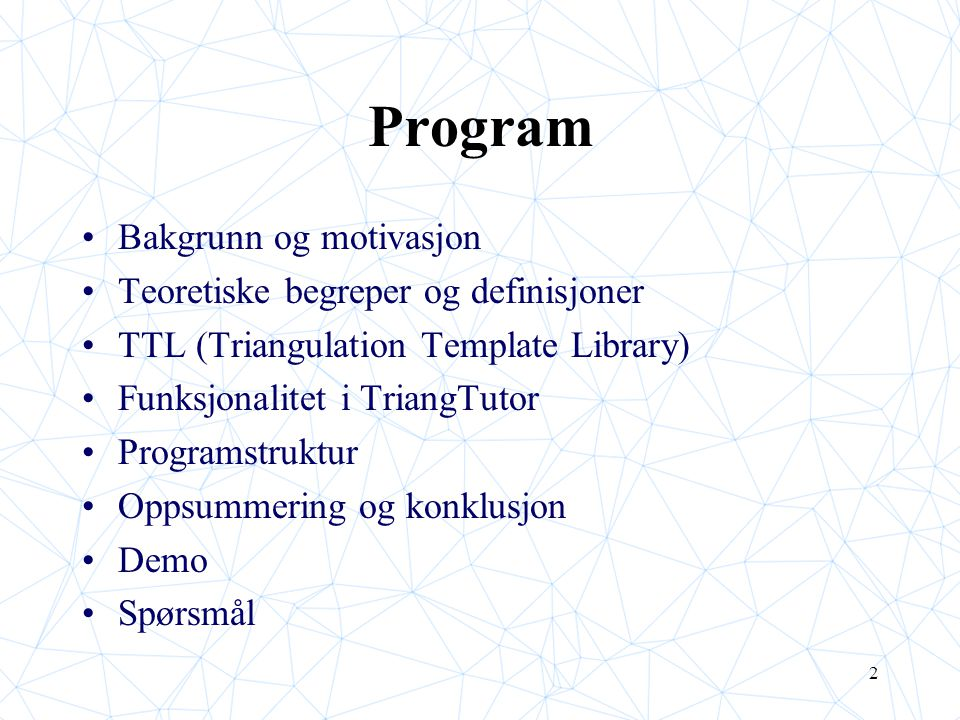 2 Program Bakgrunn og motivasjon Teoretiske begreper og definisjoner TTL (Triangulation Template Library) Funksjonalitet i TriangTutor Programstruktur