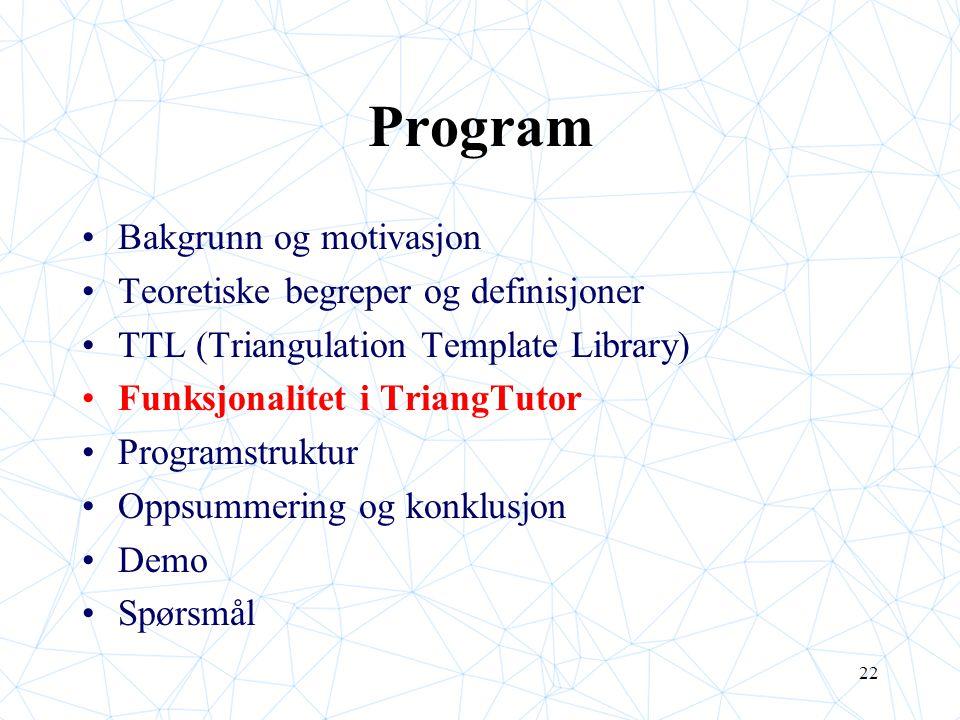 22 Program Bakgrunn og motivasjon Teoretiske begreper og definisjoner TTL (Triangulation Template Library) Funksjonalitet i TriangTutor Programstruktu
