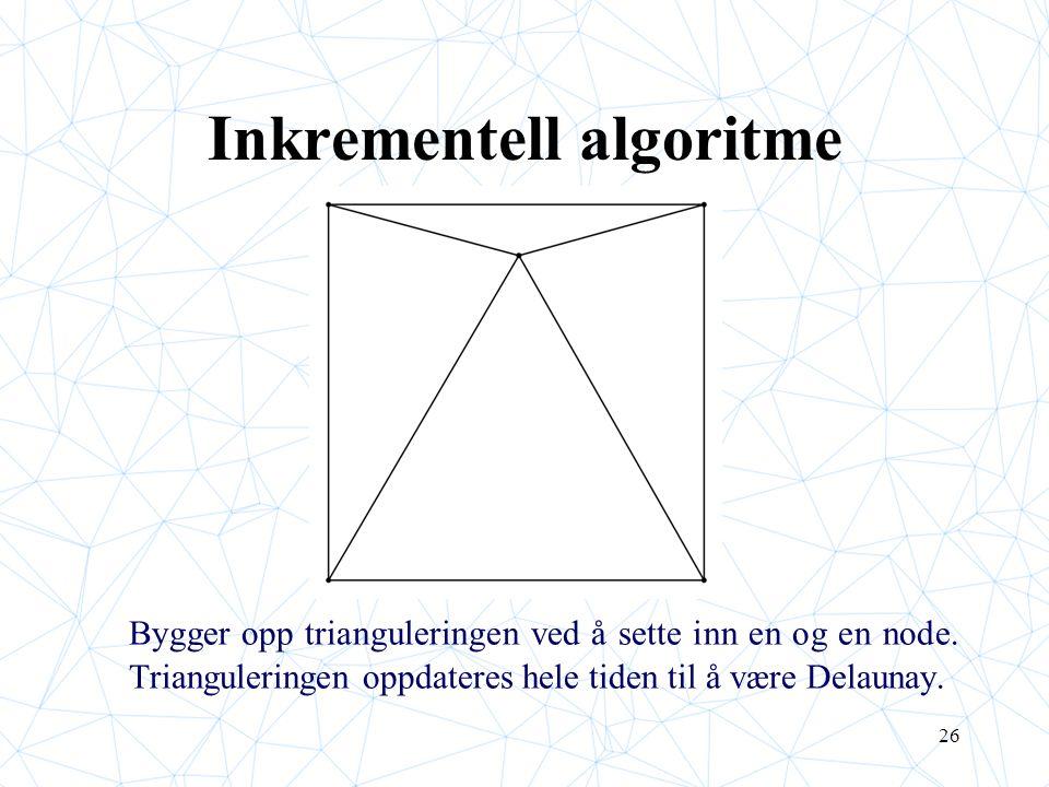 26 Inkrementell algoritme Bygger opp trianguleringen ved å sette inn en og en node. Trianguleringen oppdateres hele tiden til å være Delaunay.