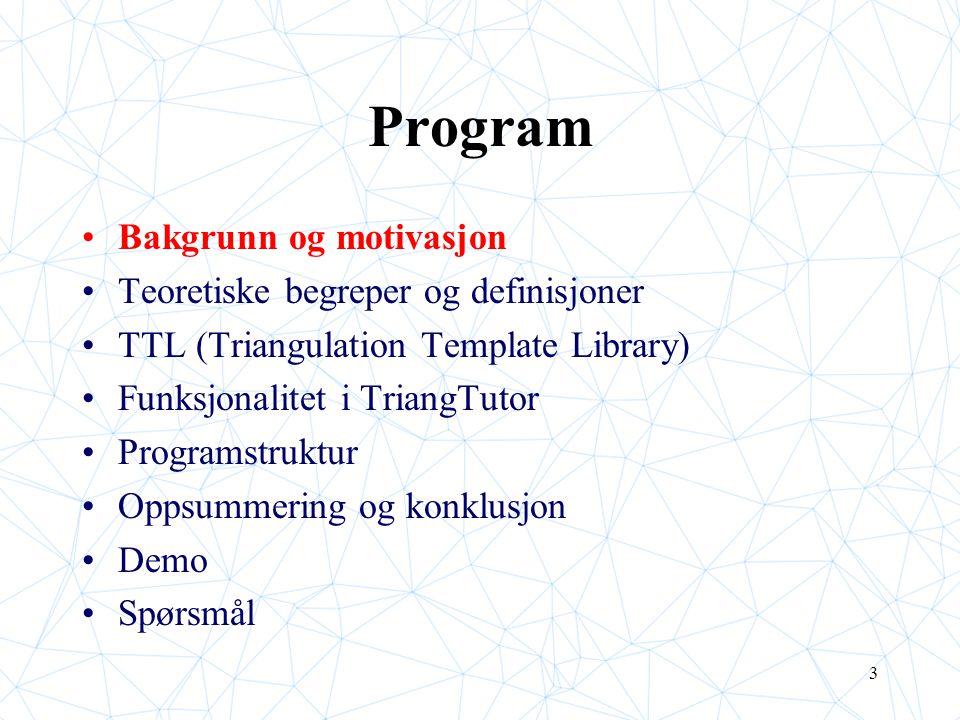 3 Program Bakgrunn og motivasjon Teoretiske begreper og definisjoner TTL (Triangulation Template Library) Funksjonalitet i TriangTutor Programstruktur