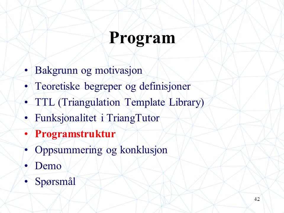 42 Program Bakgrunn og motivasjon Teoretiske begreper og definisjoner TTL (Triangulation Template Library) Funksjonalitet i TriangTutor Programstruktu
