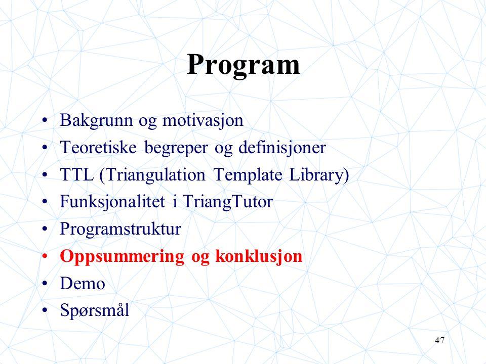47 Program Bakgrunn og motivasjon Teoretiske begreper og definisjoner TTL (Triangulation Template Library) Funksjonalitet i TriangTutor Programstruktu