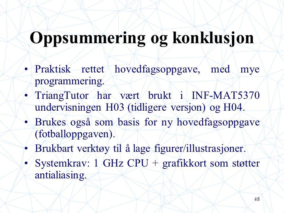 48 Oppsummering og konklusjon Praktisk rettet hovedfagsoppgave, med mye programmering. TriangTutor har vært brukt i INF-MAT5370 undervisningen H03 (ti