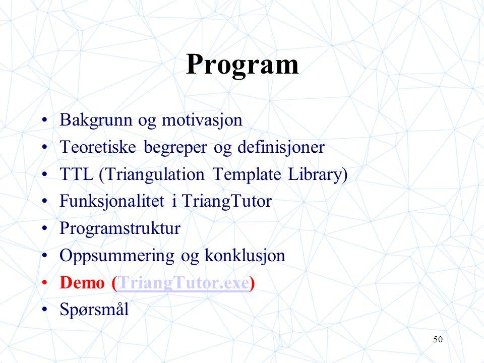 50 Program Bakgrunn og motivasjon Teoretiske begreper og definisjoner TTL (Triangulation Template Library) Funksjonalitet i TriangTutor Programstruktu
