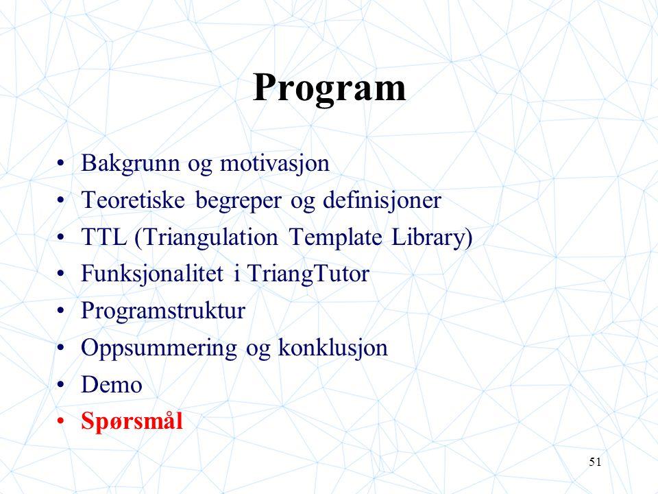 51 Program Bakgrunn og motivasjon Teoretiske begreper og definisjoner TTL (Triangulation Template Library) Funksjonalitet i TriangTutor Programstruktur Oppsummering og konklusjon Demo Spørsmål