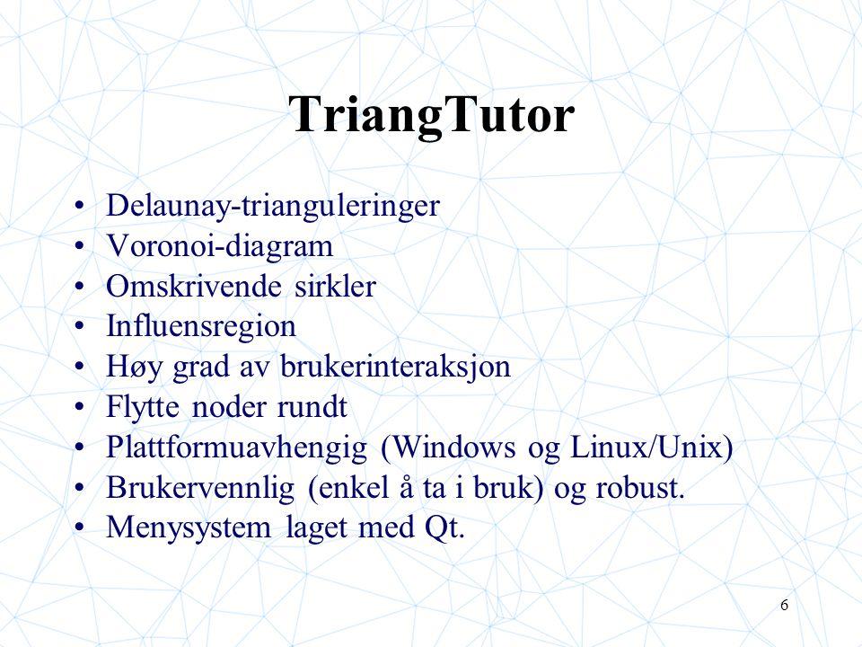 6 TriangTutor Delaunay-trianguleringer Voronoi-diagram Omskrivende sirkler Influensregion Høy grad av brukerinteraksjon Flytte noder rundt Plattformuavhengig (Windows og Linux/Unix) Brukervennlig (enkel å ta i bruk) og robust.