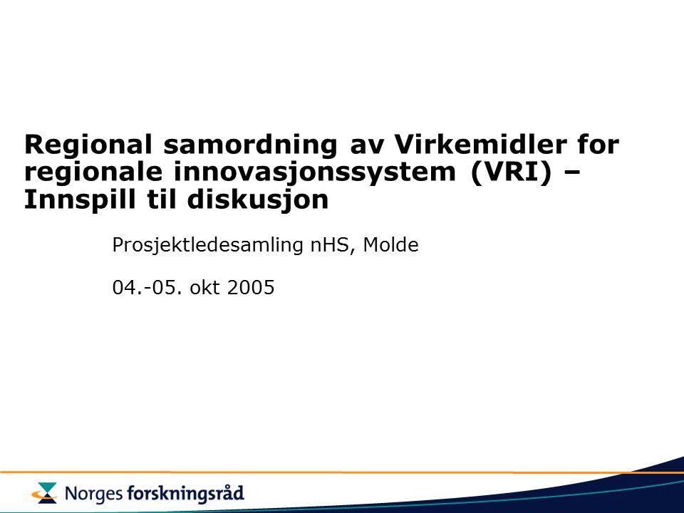 Regional samordning av Virkemidler for regionale innovasjonssystem (VRI) – Innspill til diskusjon Prosjektledesamling nHS, Molde 04.-05. okt 2005