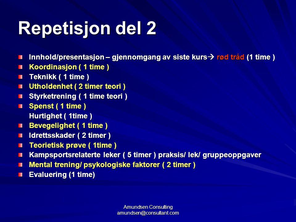 Amundsen Consulting amundsen@consultant.com Repetisjon del 2 Innhold/presentasjon – gjennomgang av siste kurs  rød tråd (1 time ) Koordinasjon ( 1 time ) Teknikk ( 1 time ) Utholdenhet ( 2 timer teori ) Styrketrening ( 1 time teori ) Spenst ( 1 time ) Hurtighet ( 1time ) Bevegelighet ( 1 time ) Idrettsskader ( 2 timer ) Teorietisk prøve ( 1time ) Kampsportsrelaterte leker ( 5 timer ) praksis/ lek/ gruppeoppgaver Mental trening/ psykologiske faktorer ( 2 timer ) Evaluering (1 time)