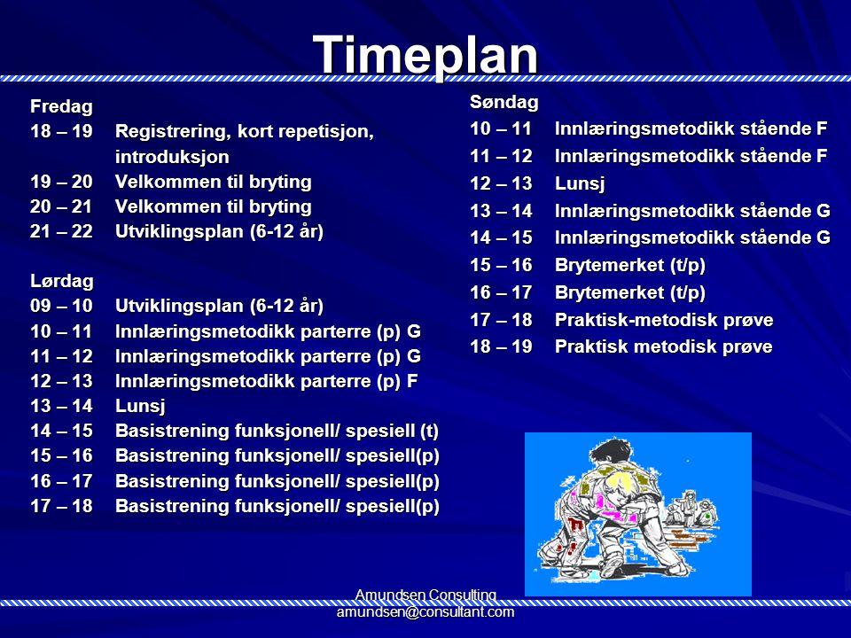 Amundsen Consulting amundsen@consultant.comTimeplanFredag 18 – 19Registrering, kort repetisjon, introduksjon 19 – 20Velkommen til bryting 20 – 21Velkommen til bryting 21 – 22Utviklingsplan (6-12 år) Lørdag 09 – 10Utviklingsplan (6-12 år) 10 – 11Innlæringsmetodikk parterre (p) G 11 – 12Innlæringsmetodikk parterre (p) G 12 – 13Innlæringsmetodikk parterre (p) F 13 – 14Lunsj 14 – 15Basistrening funksjonell/ spesiell (t) 15 – 16Basistrening funksjonell/ spesiell(p) 16 – 17Basistrening funksjonell/ spesiell(p) 17 – 18Basistrening funksjonell/ spesiell(p) Søndag 10 – 11Innlæringsmetodikk stående F 11 – 12Innlæringsmetodikk stående F 12 – 13Lunsj 13 – 14Innlæringsmetodikk stående G 14 – 15Innlæringsmetodikk stående G 15 – 16Brytemerket (t/p) 16 – 17Brytemerket (t/p) 17 – 18Praktisk-metodisk prøve 18 – 19Praktisk metodisk prøve