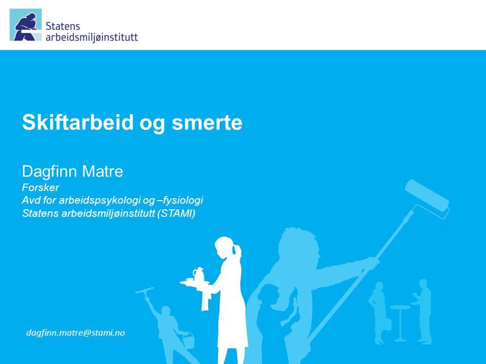 Skiftarbeid og smerte Dagfinn Matre Forsker Avd for arbeidspsykologi og –fysiologi Statens arbeidsmiljøinstitutt (STAMI) dagfinn.matre@stami.no