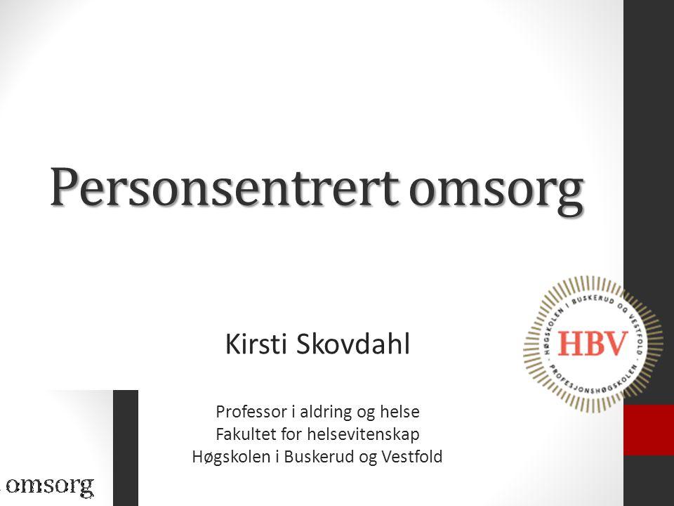 Personsentrert omsorg Kirsti Skovdahl Professor i aldring og helse Fakultet for helsevitenskap Høgskolen i Buskerud og Vestfold