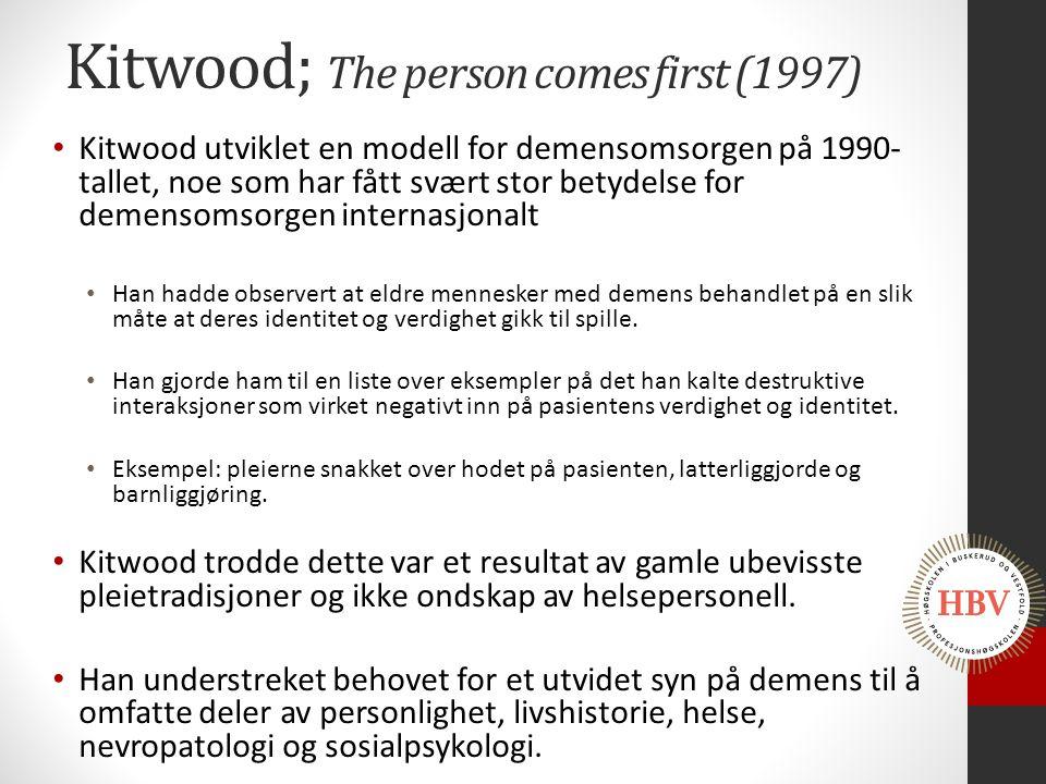 Kitwood; The person comes first (1997) Kitwood utviklet en modell for demensomsorgen på 1990- tallet, noe som har fått svært stor betydelse for demens