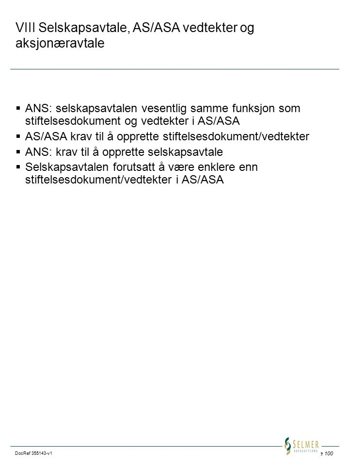 Side 100 DocRef 355143-v1 VIII Selskapsavtale, AS/ASA vedtekter og aksjonæravtale  ANS: selskapsavtalen vesentlig samme funksjon som stiftelsesdokument og vedtekter i AS/ASA  AS/ASA krav til å opprette stiftelsesdokument/vedtekter  ANS: krav til å opprette selskapsavtale  Selskapsavtalen forutsatt å være enklere enn stiftelsesdokument/vedtekter i AS/ASA