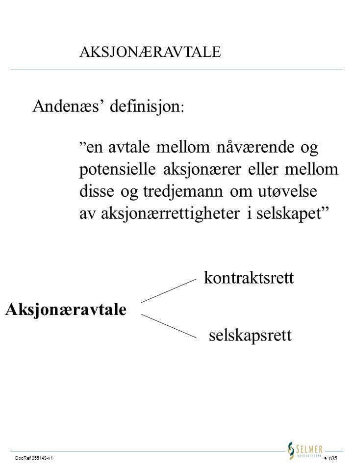 Side 105 DocRef 355143-v1 AKSJONÆRAVTALE Andenæs' definisjon : en avtale mellom nåværende og potensielle aksjonærer eller mellom disse og tredjemann om utøvelse av aksjonærrettigheter i selskapet Aksjonæravtale kontraktsrett selskapsrett