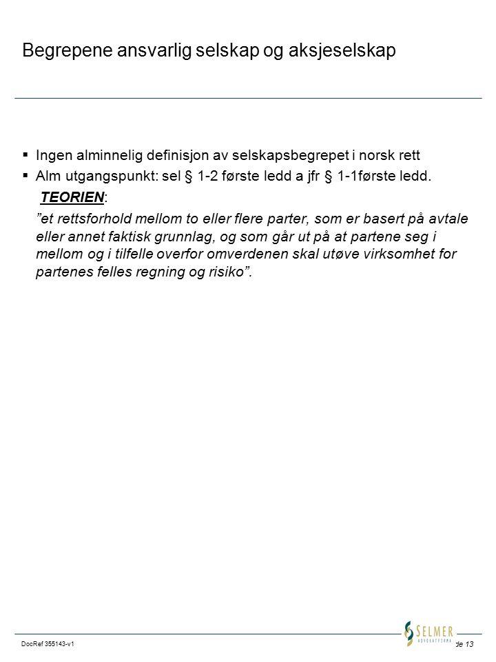 Side 13 DocRef 355143-v1 Begrepene ansvarlig selskap og aksjeselskap  Ingen alminnelig definisjon av selskapsbegrepet i norsk rett  Alm utgangspunkt: sel § 1-2 første ledd a jfr § 1-1første ledd.
