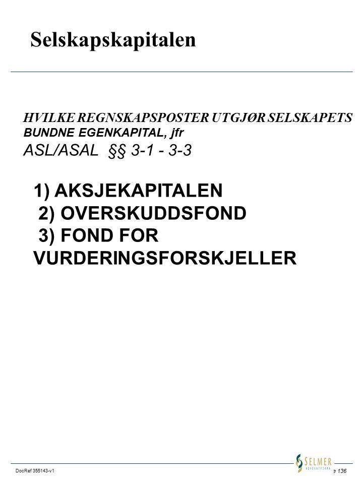 Side 136 DocRef 355143-v1 Selskapskapitalen HVILKE REGNSKAPSPOSTER UTGJØR SELSKAPETS BUNDNE EGENKAPITAL, jfr ASL/ASAL §§ 3-1 - 3-3 1) AKSJEKAPITALEN 2) OVERSKUDDSFOND 3) FOND FOR VURDERINGSFORSKJELLER