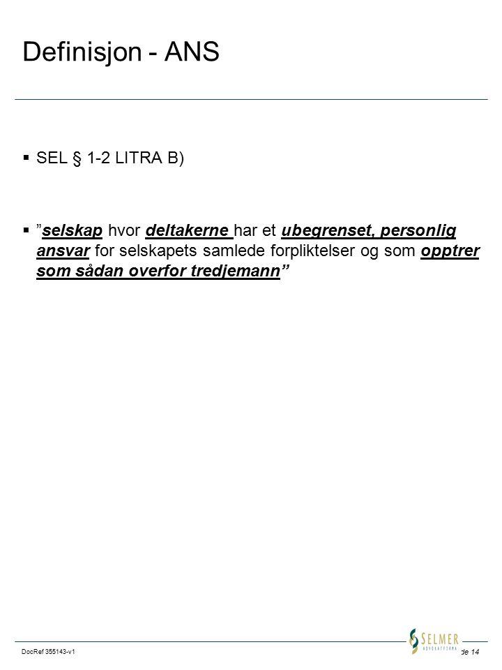 Side 14 DocRef 355143-v1 Definisjon - ANS  SEL § 1-2 LITRA B)  selskap hvor deltakerne har et ubegrenset, personlig ansvar for selskapets samlede forpliktelser og som opptrer som sådan overfor tredjemann