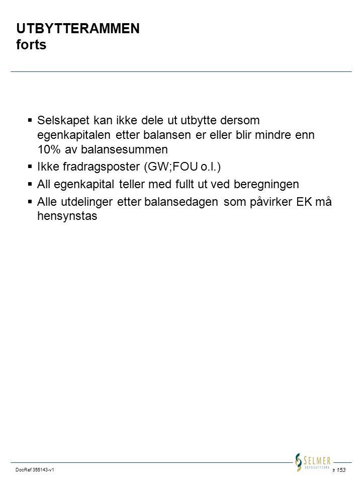 Side 153 DocRef 355143-v1 UTBYTTERAMMEN forts  Selskapet kan ikke dele ut utbytte dersom egenkapitalen etter balansen er eller blir mindre enn 10% av balansesummen  Ikke fradragsposter (GW;FOU o.l.)  All egenkapital teller med fullt ut ved beregningen  Alle utdelinger etter balansedagen som påvirker EK må hensynstas
