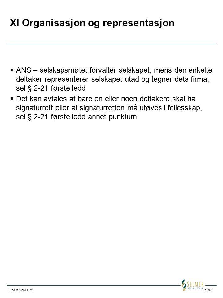 Side 161 DocRef 355143-v1 XI Organisasjon og representasjon  ANS – selskapsmøtet forvalter selskapet, mens den enkelte deltaker representerer selskapet utad og tegner dets firma, sel § 2-21 første ledd  Det kan avtales at bare en eller noen deltakere skal ha signaturrett eller at signaturretten må utøves i fellesskap, sel § 2-21 første ledd annet punktum