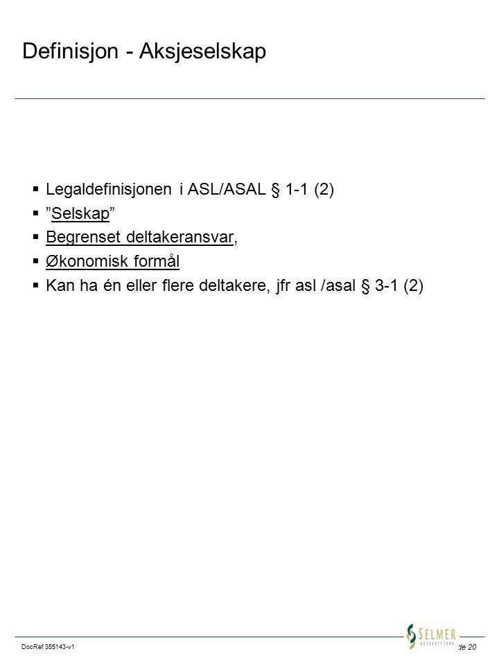 Side 20 DocRef 355143-v1 Definisjon - Aksjeselskap  Legaldefinisjonen i ASL/ASAL § 1-1 (2)  Selskap  Begrenset deltakeransvar,  Økonomisk formål  Kan ha én eller flere deltakere, jfr asl /asal § 3-1 (2)