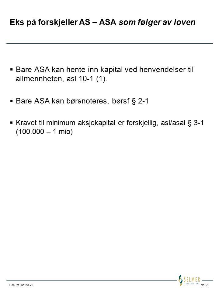 Side 22 DocRef 355143-v1 Eks på forskjeller AS – ASA som følger av loven  Bare ASA kan hente inn kapital ved henvendelser til allmennheten, asl 10-1
