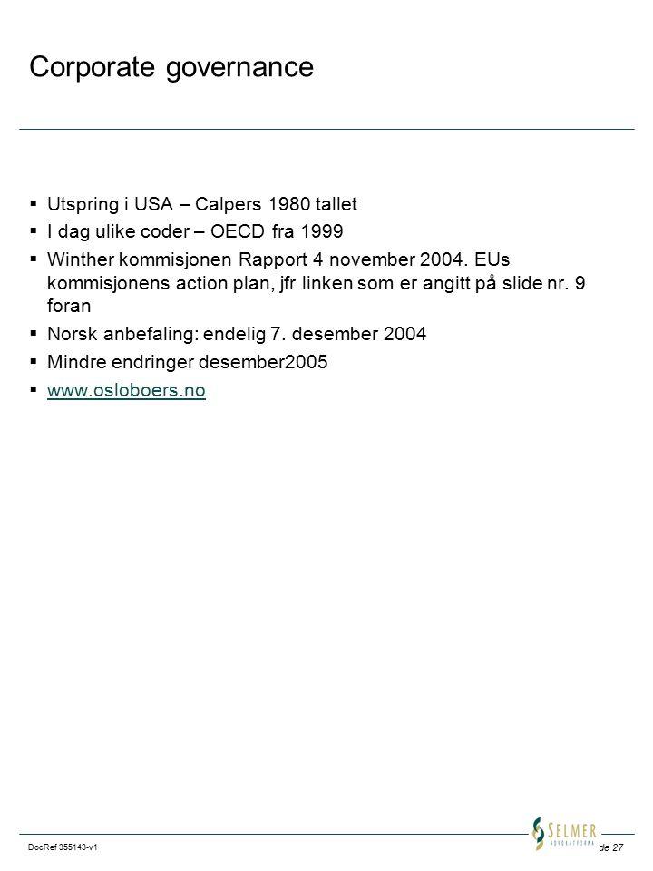 Side 27 DocRef 355143-v1 Corporate governance  Utspring i USA – Calpers 1980 tallet  I dag ulike coder – OECD fra 1999  Winther kommisjonen Rapport 4 november 2004.