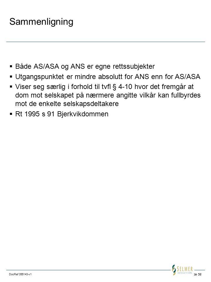 Side 56 DocRef 355143-v1 Sammenligning  Både AS/ASA og ANS er egne rettssubjekter  Utgangspunktet er mindre absolutt for ANS enn for AS/ASA  Viser