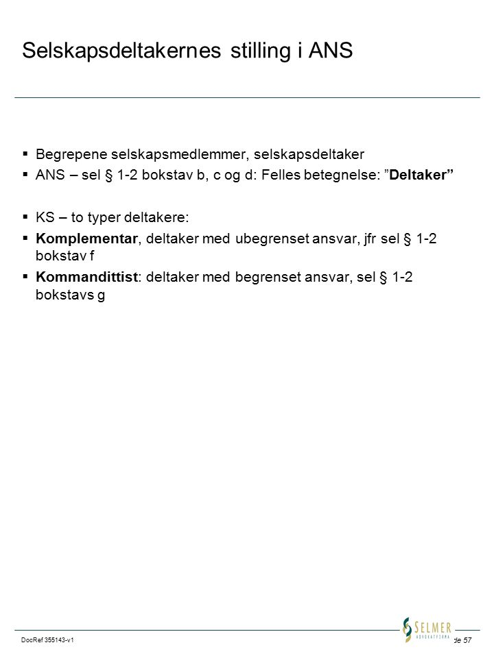 Side 57 DocRef 355143-v1 Selskapsdeltakernes stilling i ANS  Begrepene selskapsmedlemmer, selskapsdeltaker  ANS – sel § 1-2 bokstav b, c og d: Felles betegnelse: Deltaker  KS – to typer deltakere:  Komplementar, deltaker med ubegrenset ansvar, jfr sel § 1-2 bokstav f  Kommandittist: deltaker med begrenset ansvar, sel § 1-2 bokstavs g