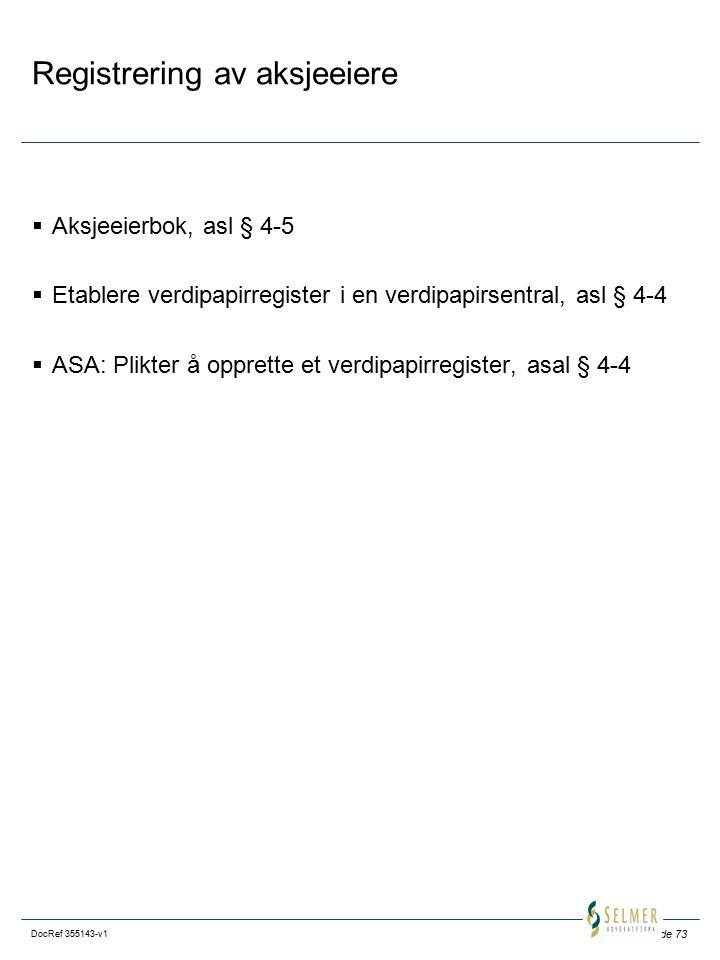 Side 73 DocRef 355143-v1 Registrering av aksjeeiere  Aksjeeierbok, asl § 4-5  Etablere verdipapirregister i en verdipapirsentral, asl § 4-4  ASA: Plikter å opprette et verdipapirregister, asal § 4-4