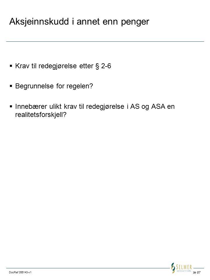 Side 87 DocRef 355143-v1 Aksjeinnskudd i annet enn penger  Krav til redegjørelse etter § 2-6  Begrunnelse for regelen?  Innebærer ulikt krav til re