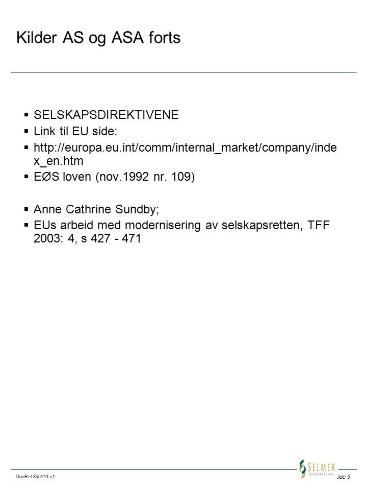 Side 9 DocRef 355143-v1 Kilder AS og ASA forts  SELSKAPSDIREKTIVENE  Link til EU side:  http://europa.eu.int/comm/internal_market/company/inde x_en.htm  EØS loven (nov.1992 nr.
