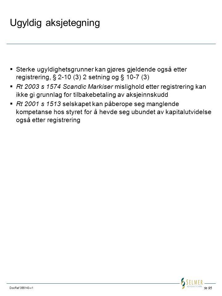 Side 95 DocRef 355143-v1 Ugyldig aksjetegning  Sterke ugyldighetsgrunner kan gjøres gjeldende også etter registrering, § 2-10 (3) 2 setning og § 10-7 (3)  Rt 2003 s 1574 Scandic Markiser mislighold etter registrering kan ikke gi grunnlag for tilbakebetaling av aksjeinnskudd  Rt 2001 s 1513 selskapet kan påberope seg manglende kompetanse hos styret for å hevde seg ubundet av kapitalutvidelse også etter registrering