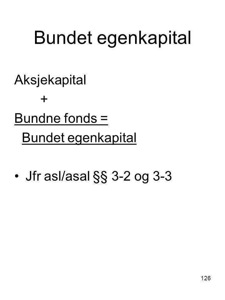 126 Bundet egenkapital Aksjekapital + Bundne fonds = Bundet egenkapital Jfr asl/asal §§ 3-2 og 3-3