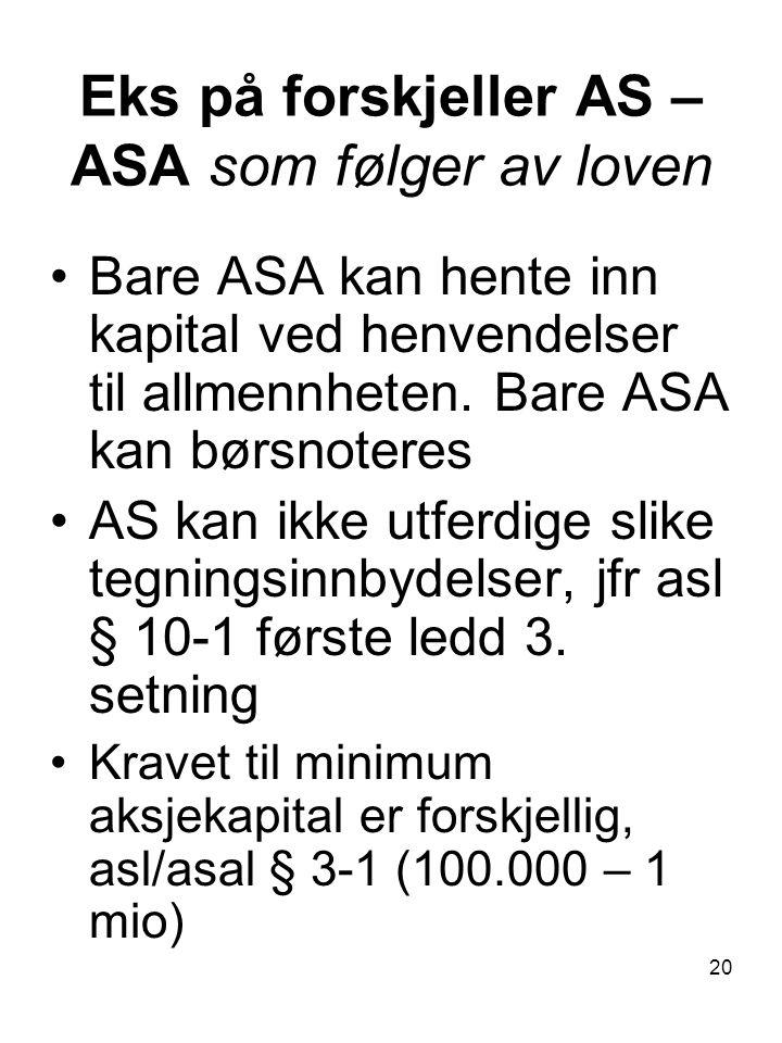 20 Eks på forskjeller AS – ASA som følger av loven Bare ASA kan hente inn kapital ved henvendelser til allmennheten. Bare ASA kan børsnoteres AS kan i