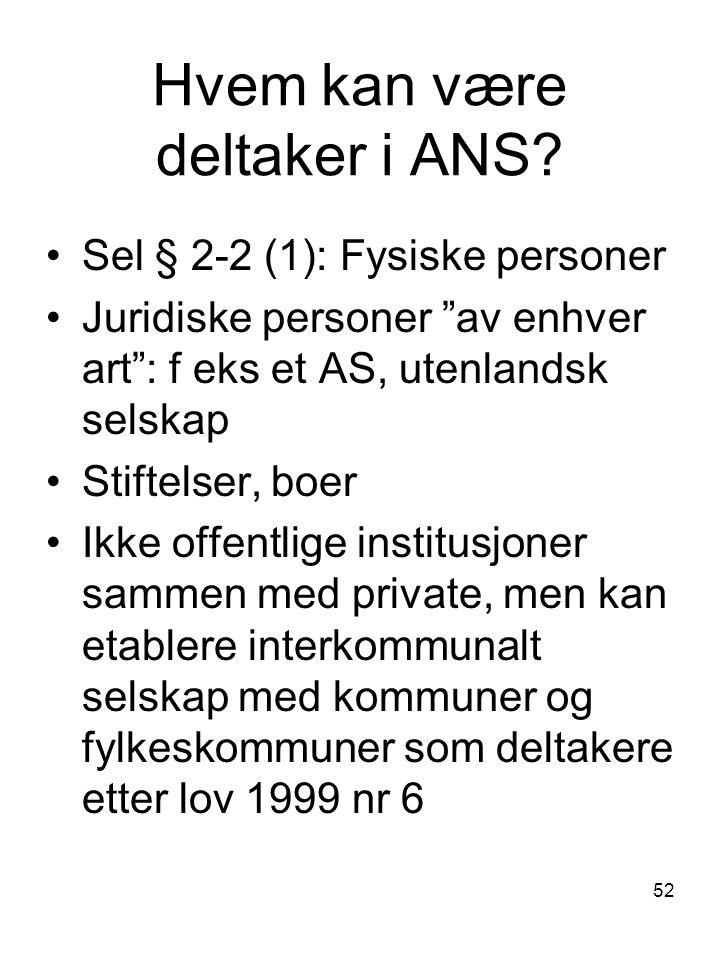 """52 Hvem kan være deltaker i ANS? Sel § 2-2 (1): Fysiske personer Juridiske personer """"av enhver art"""": f eks et AS, utenlandsk selskap Stiftelser, boer"""