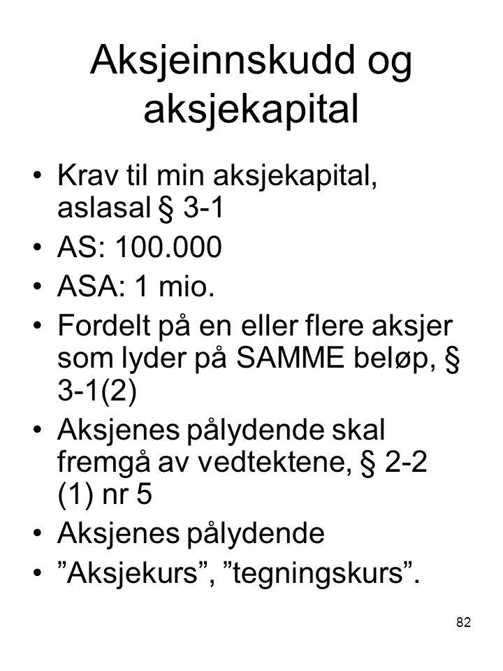 82 Aksjeinnskudd og aksjekapital Krav til min aksjekapital, aslasal § 3-1 AS: 100.000 ASA: 1 mio. Fordelt på en eller flere aksjer som lyder på SAMME