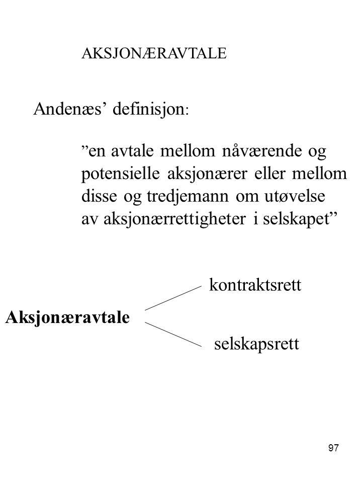 """97 AKSJONÆRAVTALE Andenæs' definisjon : """" en avtale mellom nåværende og potensielle aksjonærer eller mellom disse og tredjemann om utøvelse av aksjonæ"""