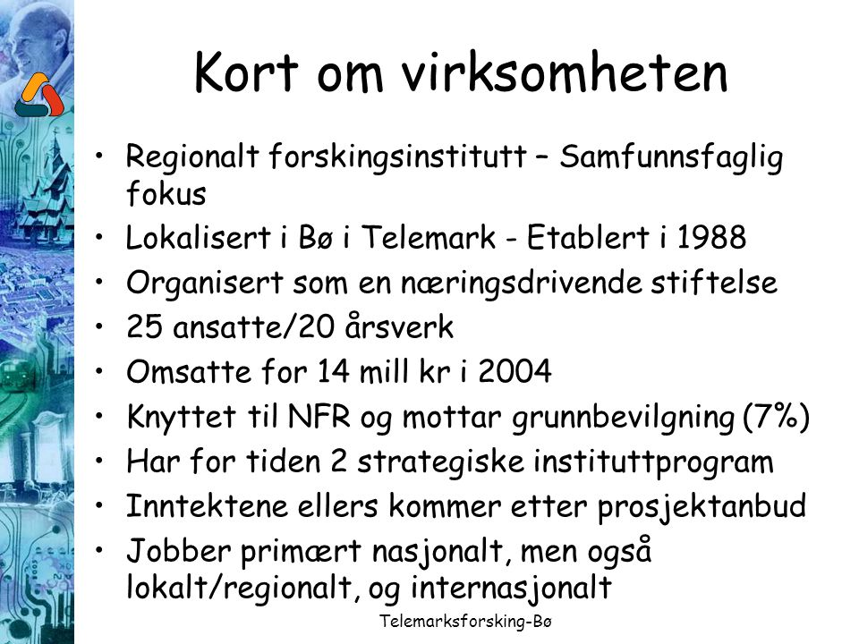 Telemarksforsking-Bø Kort om virksomheten Regionalt forskingsinstitutt – Samfunnsfaglig fokus Lokalisert i Bø i Telemark - Etablert i 1988 Organisert