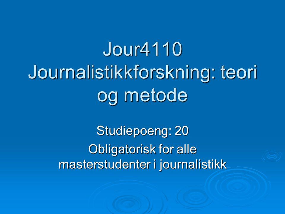 Jour4110 Journalistikkforskning: teori og metode Studiepoeng: 20 Obligatorisk for alle masterstudenter i journalistikk