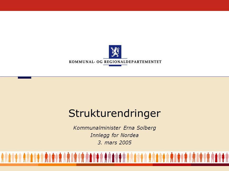 1 Kommunalminister Erna Solberg Innlegg for Nordea 3. mars 2005 Strukturendringer