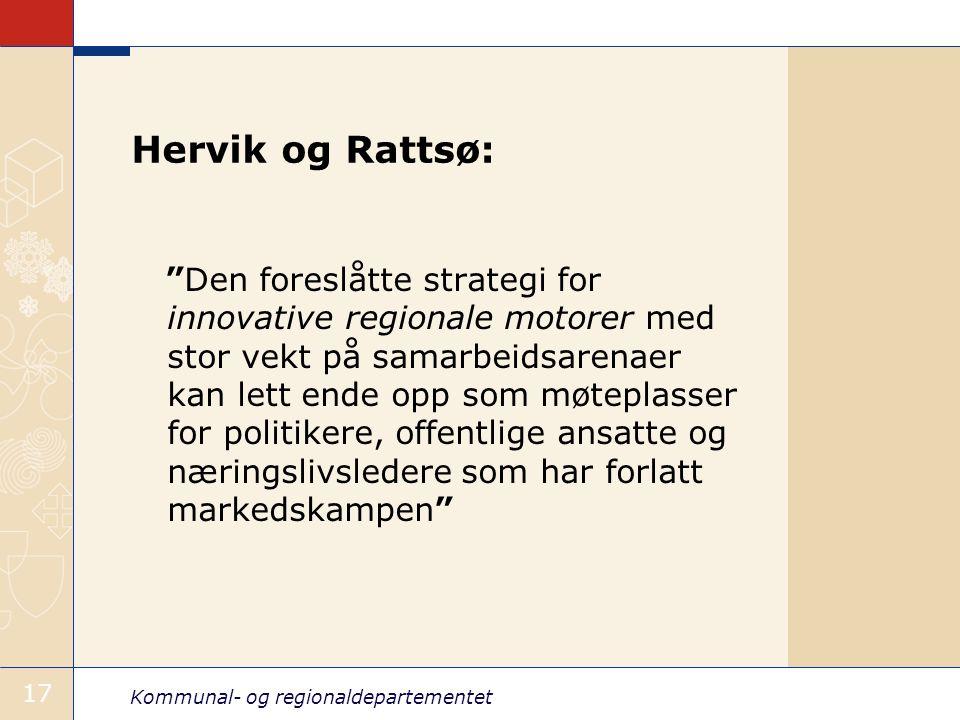 Kommunal- og regionaldepartementet 17 Hervik og Rattsø: Den foreslåtte strategi for innovative regionale motorer med stor vekt på samarbeidsarenaer kan lett ende opp som møteplasser for politikere, offentlige ansatte og næringslivsledere som har forlatt markedskampen