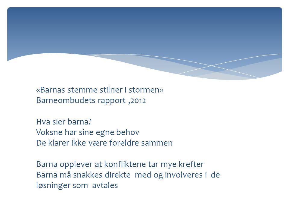 «Barnas stemme stilner i stormen» Barneombudets rapport,2012 Hva sier barna? Voksne har sine egne behov De klarer ikke være foreldre sammen Barna oppl