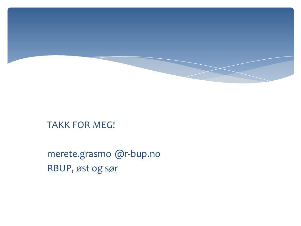 TAKK FOR MEG! merete.grasmo @r-bup.no RBUP, øst og sør
