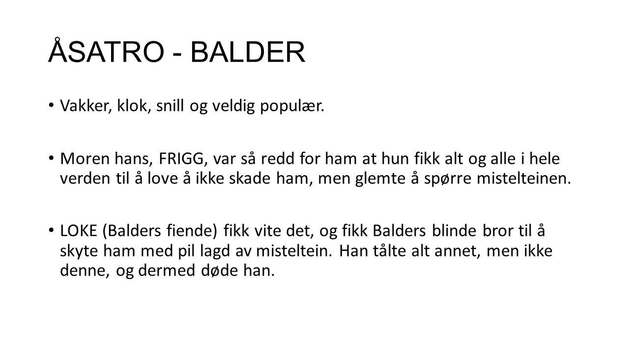 ÅSATRO - BALDER Vakker, klok, snill og veldig populær. Moren hans, FRIGG, var så redd for ham at hun fikk alt og alle i hele verden til å love å ikke