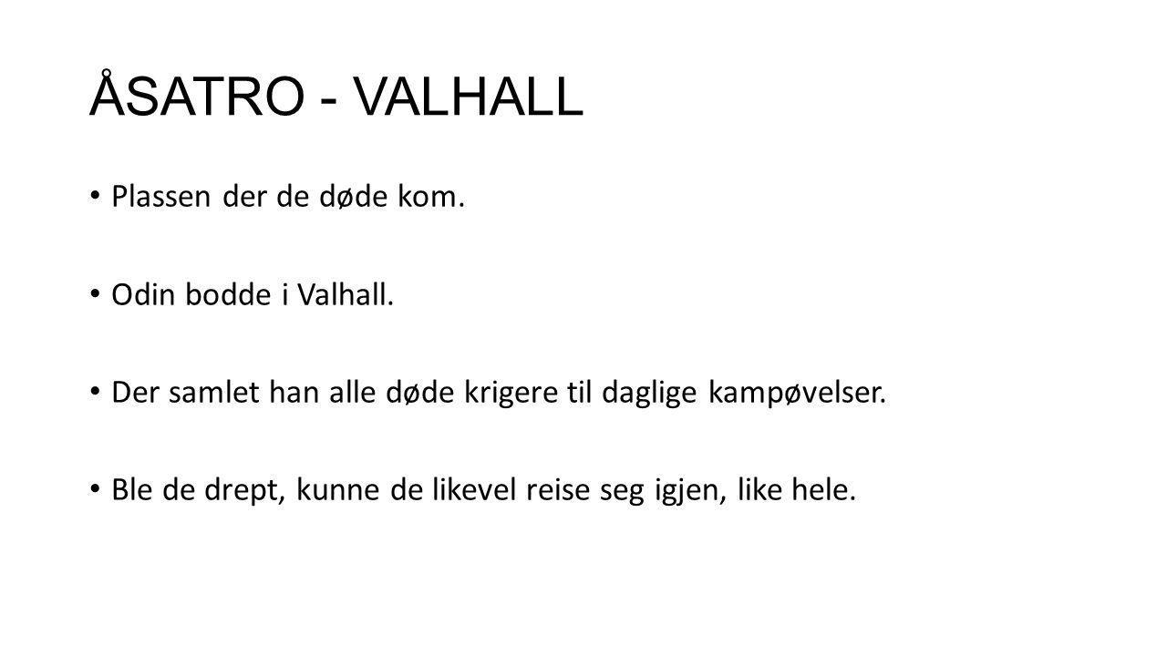 ÅSATRO - VALHALL Plassen der de døde kom. Odin bodde i Valhall. Der samlet han alle døde krigere til daglige kampøvelser. Ble de drept, kunne de likev