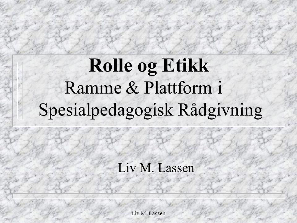 Liv M. Lassen Rolle og Etikk Ramme & Plattform i Spesialpedagogisk Rådgivning Liv M. Lassen
