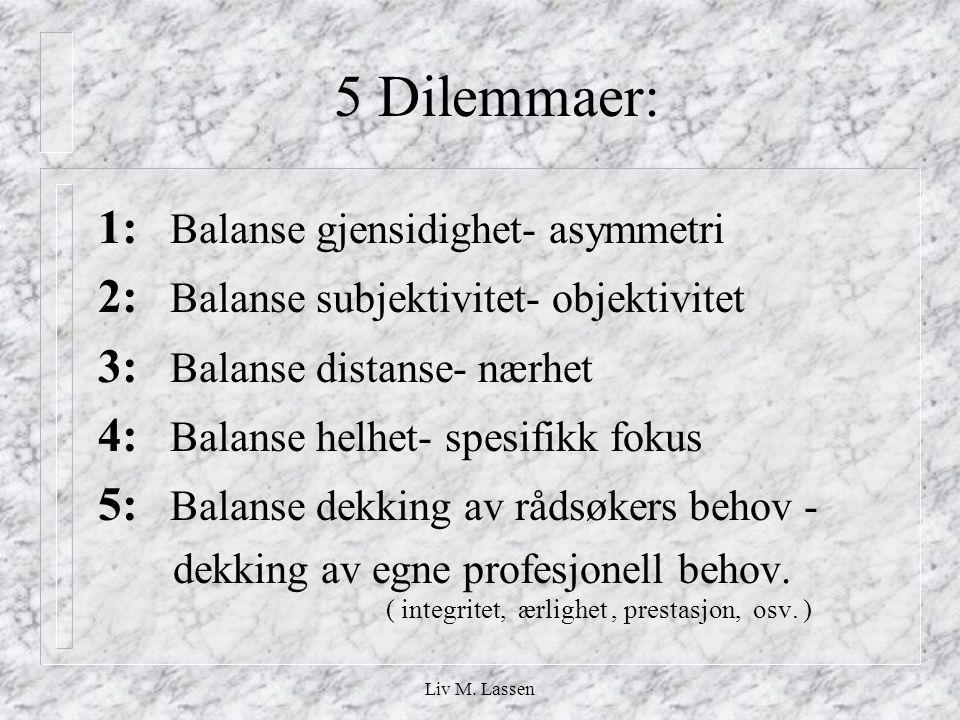 Liv M. Lassen 5 Dilemmaer: 1: Balanse gjensidighet- asymmetri 2: Balanse subjektivitet- objektivitet 3: Balanse distanse- nærhet 4: Balanse helhet- sp