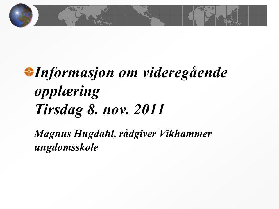 Informasjon om videregående opplæring Tirsdag 8. nov. 2011 Magnus Hugdahl, rådgiver Vikhammer ungdomsskole