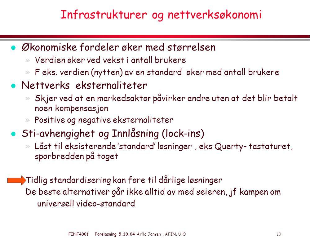 FINF4001 Forelesning 5.10.04 Arild Jansen, AFIN, UiO 10 Infrastrukturer og nettverksøkonomi l Økonomiske fordeler øker med størrelsen »Verdien øker ved vekst i antall brukere »F eks.